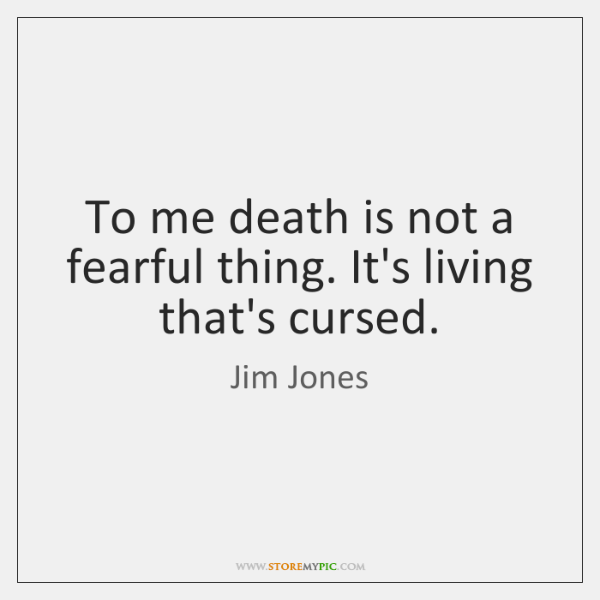 To me death is not a fearful thing. It's living that's cursed.
