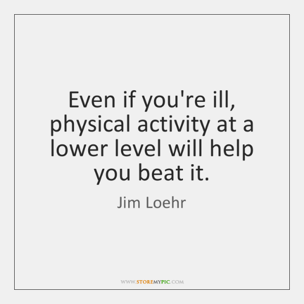 Even if you're ill, physical activity at a lower level will help ...