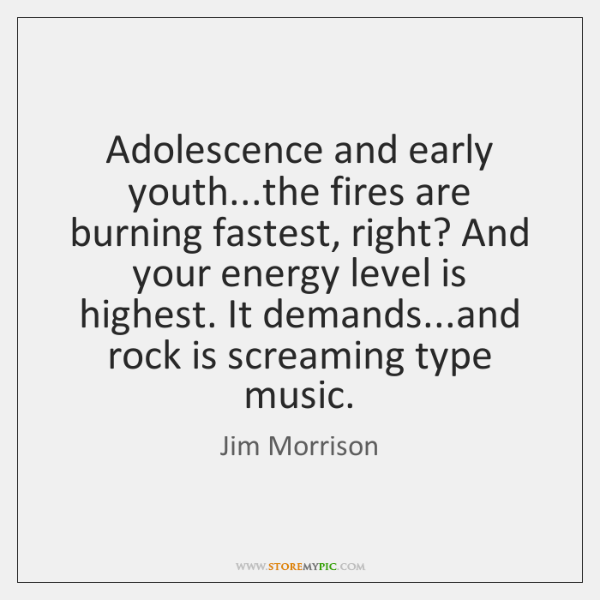Adolescence and early youth...the fires are burning fastest, right? And your ...