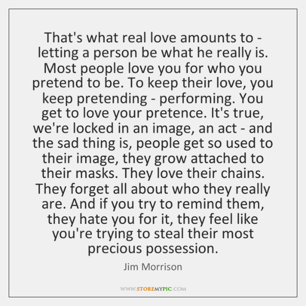 That's what real love amounts to - letting a person be what ...