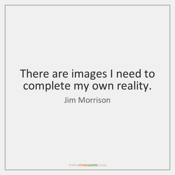There are images I need to complete my own reality.