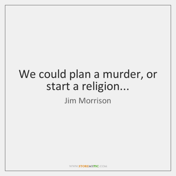 We could plan a murder, or start a religion...