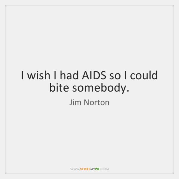 I wish I had AIDS so I could bite somebody.