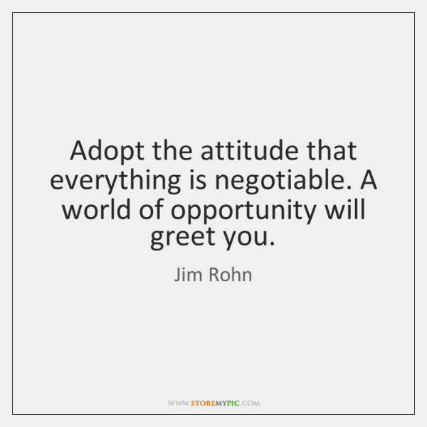 Adopt the attitude that everything is negotiable. A world of opportunity will ...