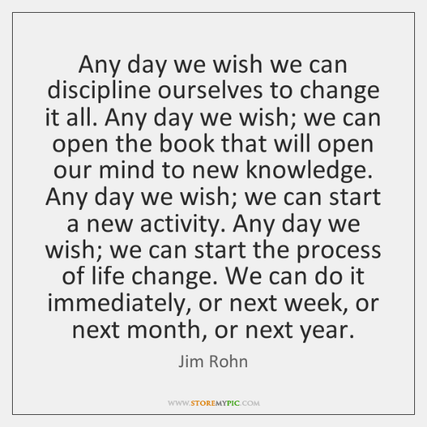 Any day we wish we can discipline ourselves to change it all. ...
