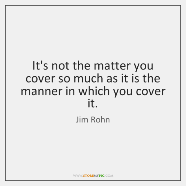 It's not the matter you cover so much as it is the ...