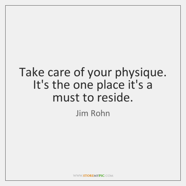 Take care of your physique. It's the one place it's a must ...