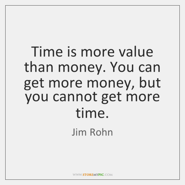Time is more value than money. You can get more money, but ...
