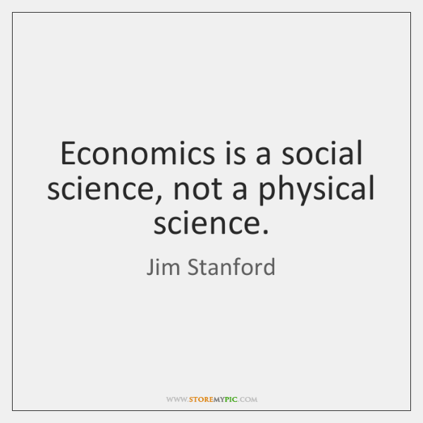 Economics is a social science, not a physical science.