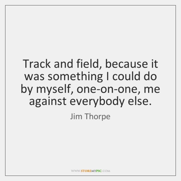 Track and field, because it was something I could do by myself, ...
