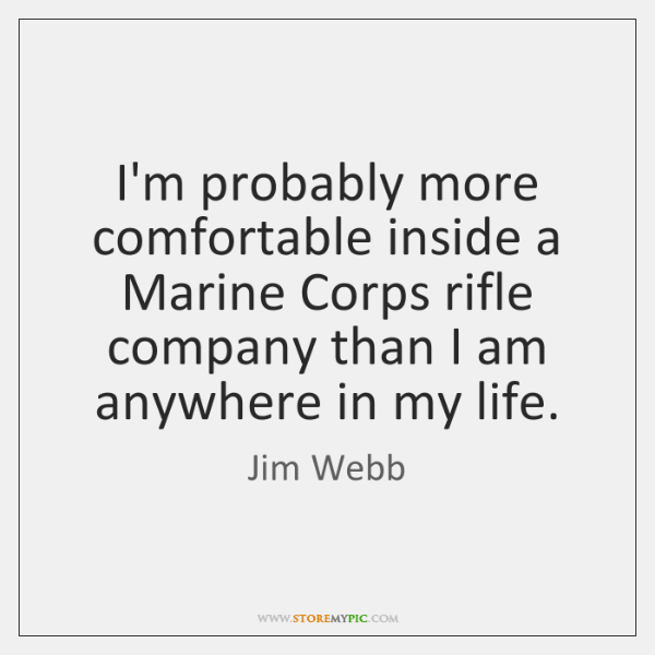 I'm probably more comfortable inside a Marine Corps rifle company than I ...