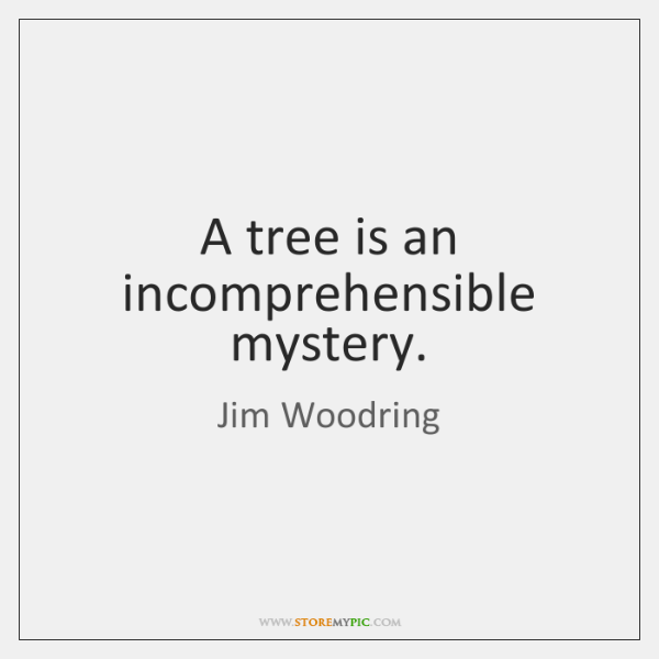 A tree is an incomprehensible mystery.
