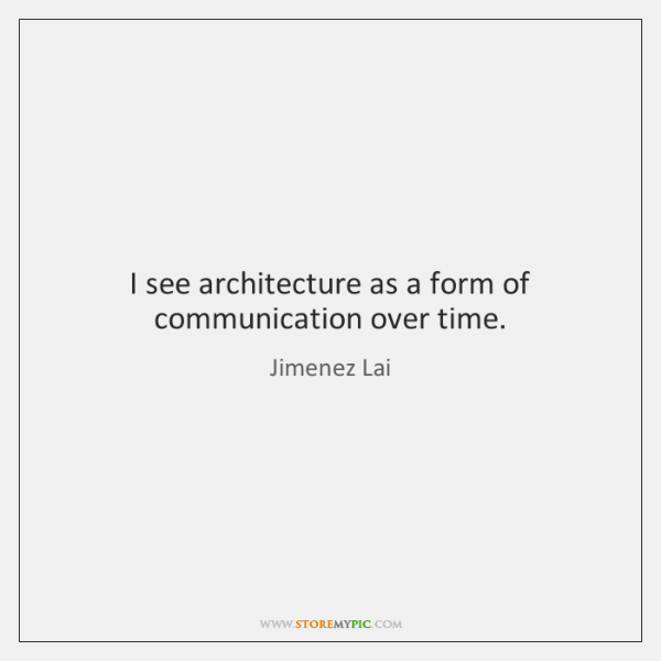 I see architecture as a form of communication over time.
