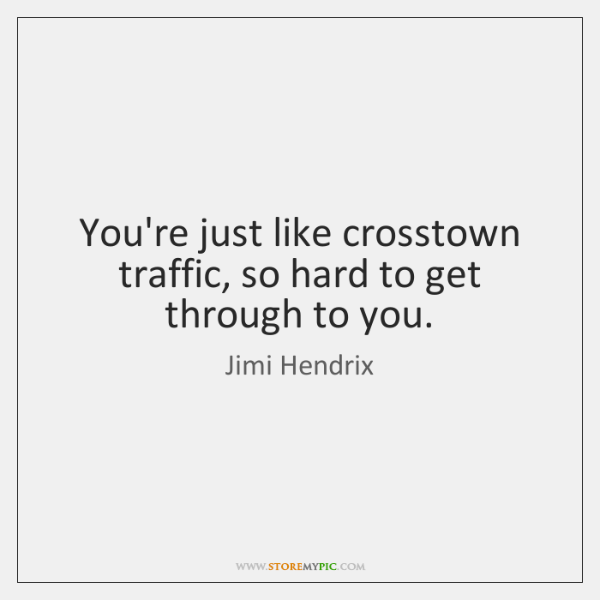 You're just like crosstown traffic, so hard to get through to you.