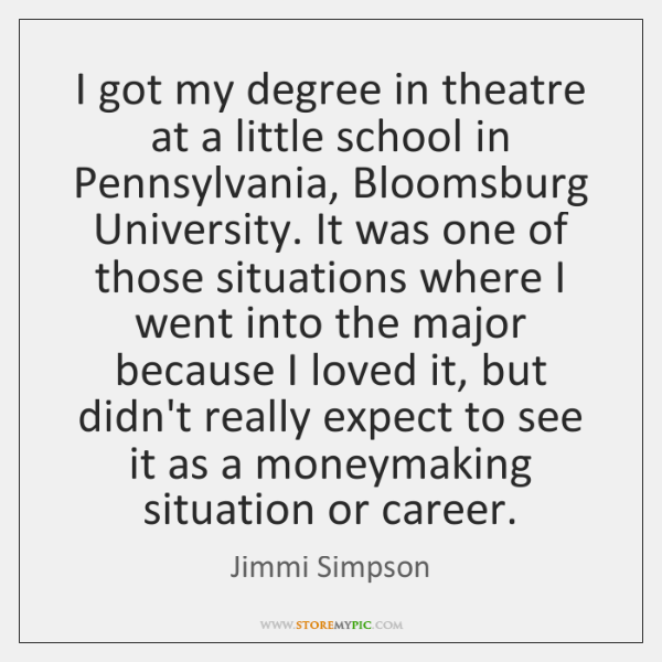I got my degree in theatre at a little school in Pennsylvania, ...