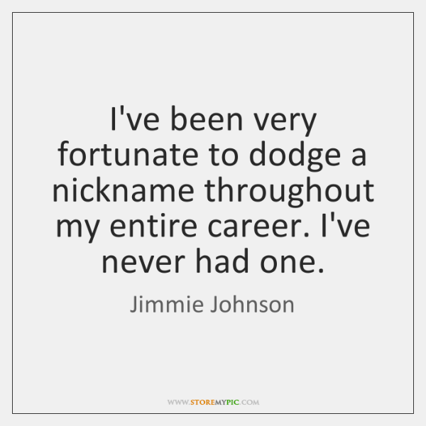 I've been very fortunate to dodge a nickname throughout my entire career. ...