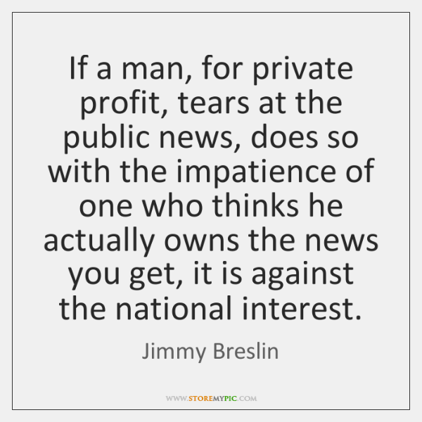 If a man, for private profit, tears at the public news, does ...