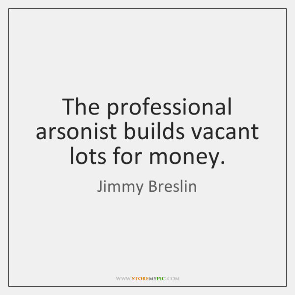 The professional arsonist builds vacant lots for money.