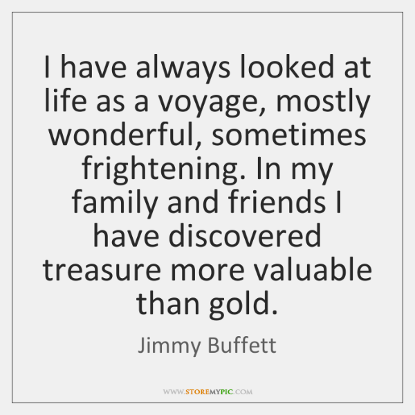 I have always looked at life as a voyage, mostly wonderful, sometimes ...