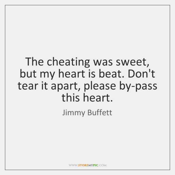 The cheating was sweet, but my heart is beat. Don't tear it ...