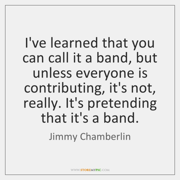 I've learned that you can call it a band, but unless everyone ...