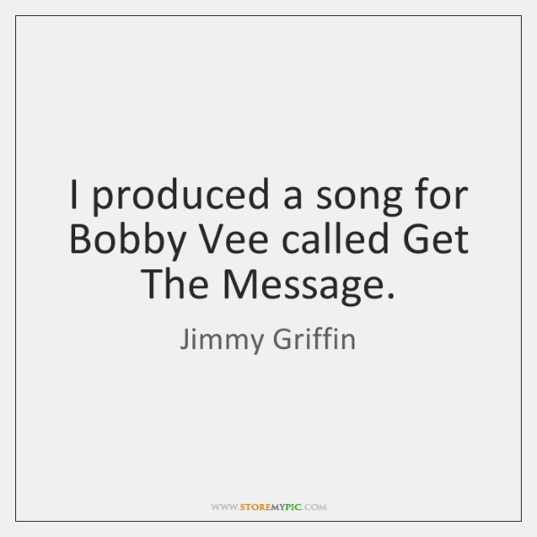 I produced a song for Bobby Vee called Get The Message.