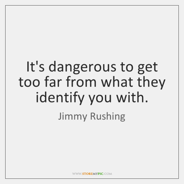 It's dangerous to get too far from what they identify you with.