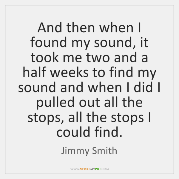 And then when I found my sound, it took me two and ...