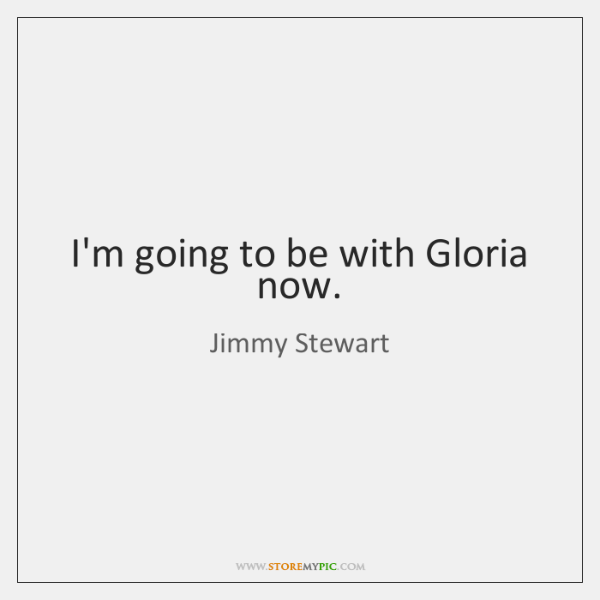 I'm going to be with Gloria now.