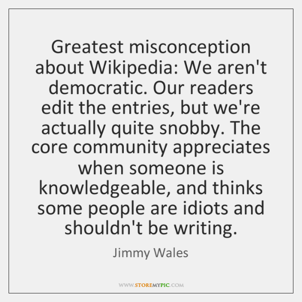 Greatest misconception about Wikipedia: We aren't democratic. Our readers edit the entries, ...