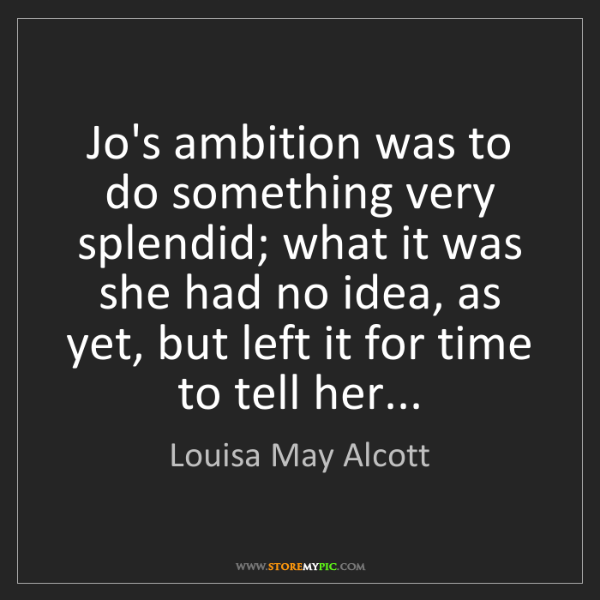Louisa May Alcott: Jo's ambition was to do something very splendid; what...
