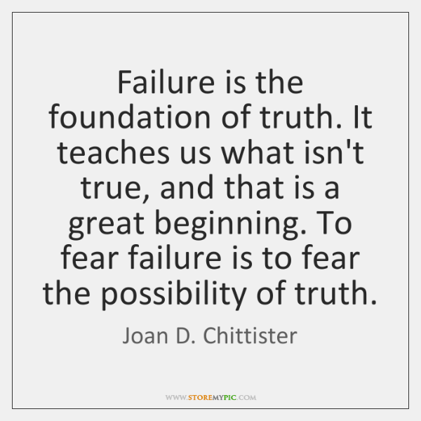 Failure is the foundation of truth. It teaches us what isn't true, ...