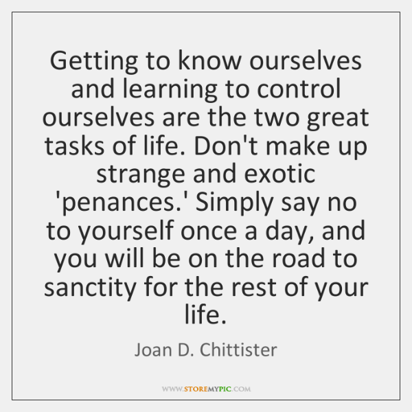 Getting to know ourselves and learning to control ourselves are the two ...