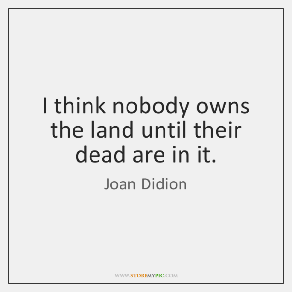 I think nobody owns the land until their dead are in it.