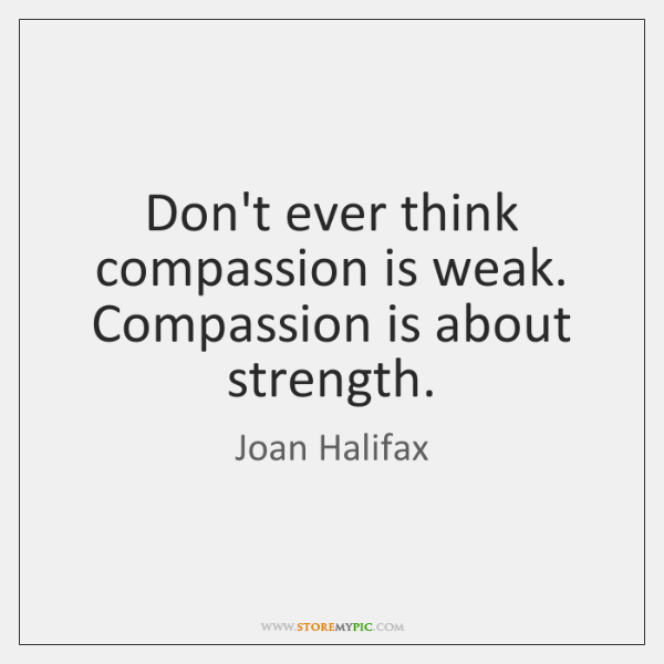 Don't ever think compassion is weak. Compassion is about strength.