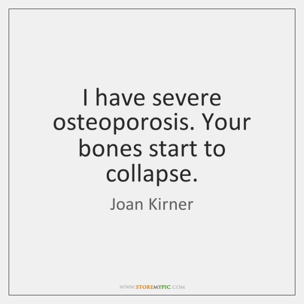 I have severe osteoporosis. Your bones start to collapse.