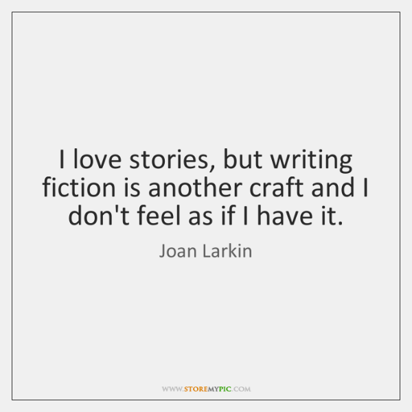 I love stories, but writing fiction is another craft and I don't ...