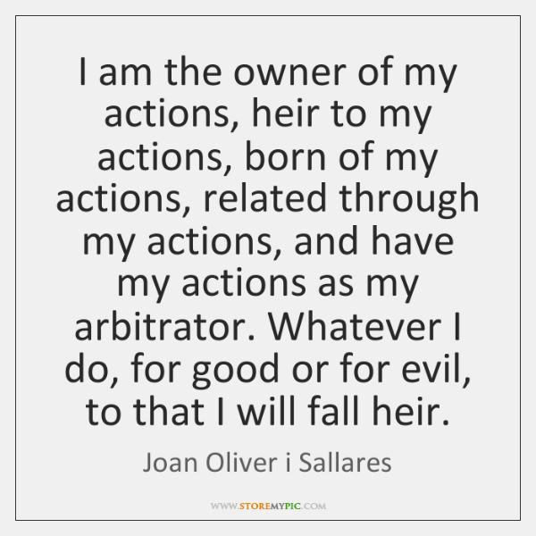 I am the owner of my actions, heir to my actions, born ...
