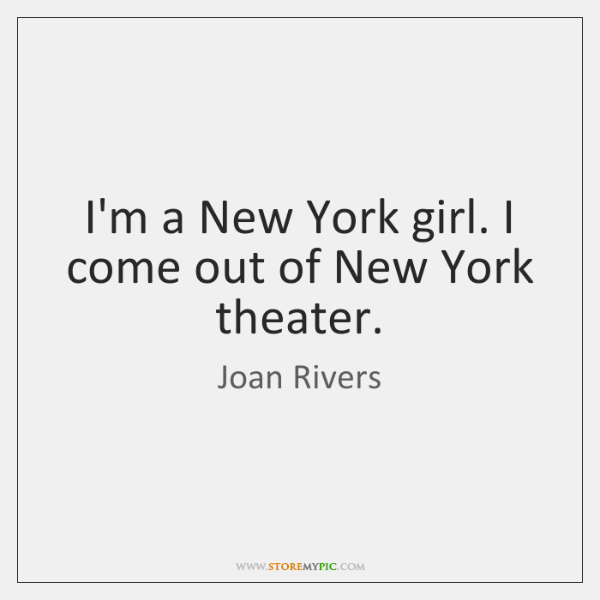 I'm a New York girl. I come out of New York theater.