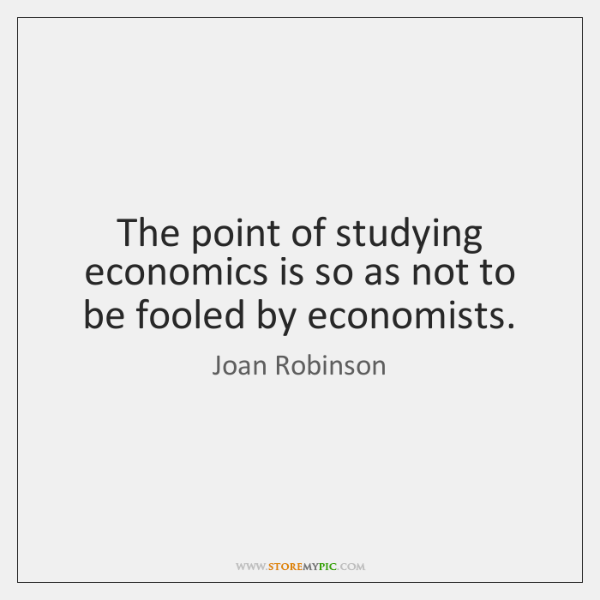 The point of studying economics is so as not to be fooled ...