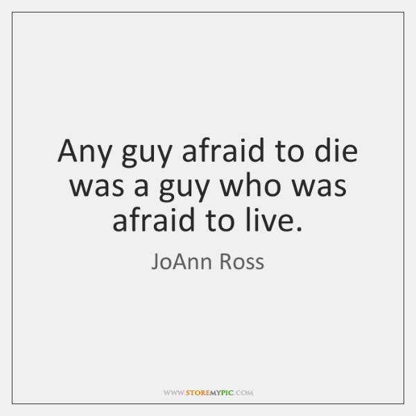 Any guy afraid to die was a guy who was afraid to ...