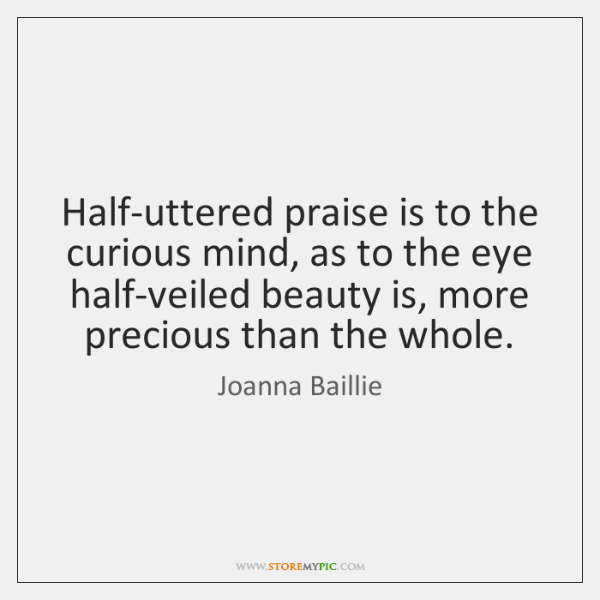 Half-uttered praise is to the curious mind, as to the eye half-veiled ...