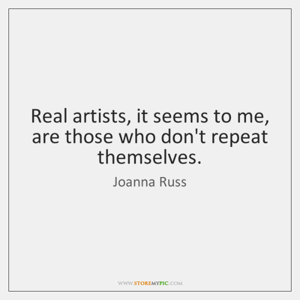 Real artists, it seems to me, are those who don't repeat themselves.