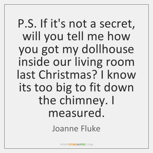 P.S. If it's not a secret, will you tell me how ...