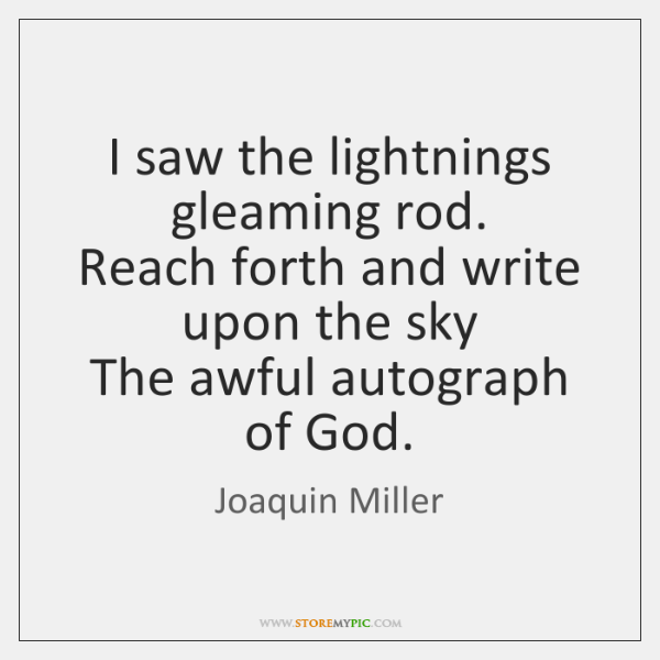 I saw the lightnings gleaming rod.  Reach forth and write upon the ...