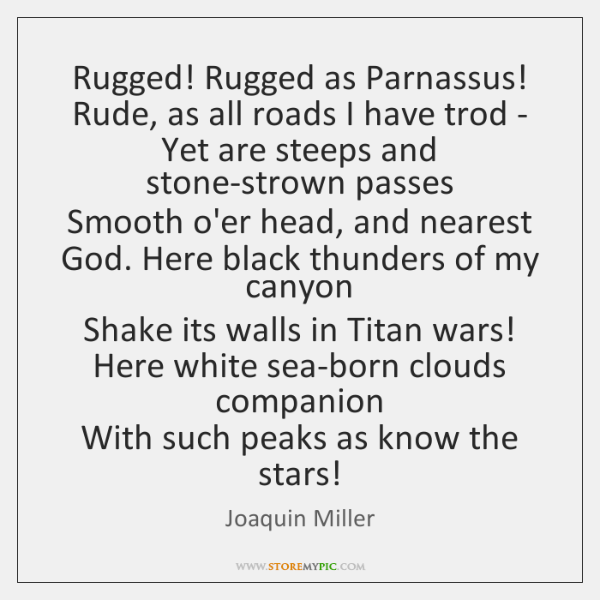 Rugged! Rugged as Parnassus!   Rude, as all roads I have trod -   ...