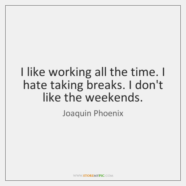 I like working all the time. I hate taking breaks. I don't ...