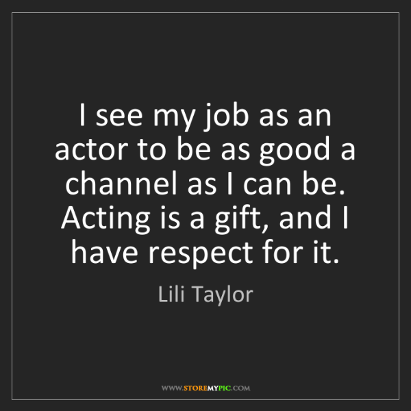 Lili Taylor: I see my job as an actor to be as good a channel as I...