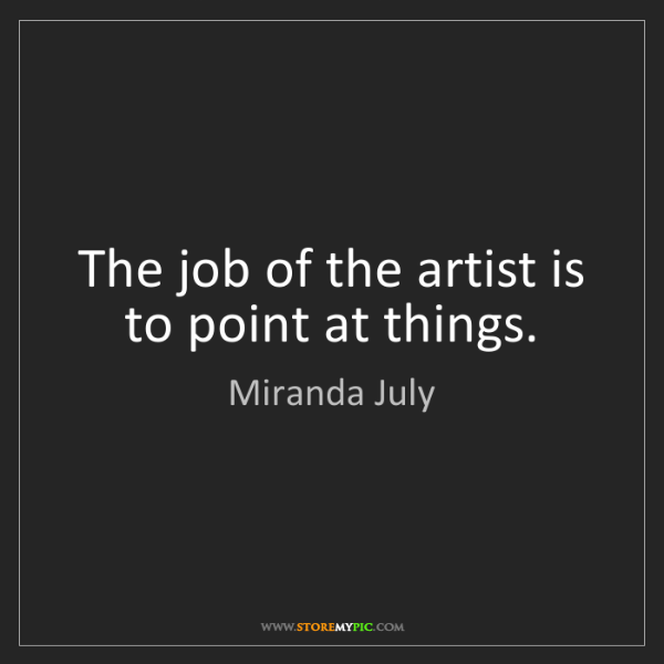 Miranda July: The job of the artist is to point at things.