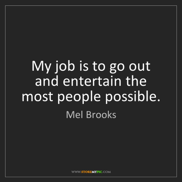 Mel Brooks: My job is to go out and entertain the most people possible.